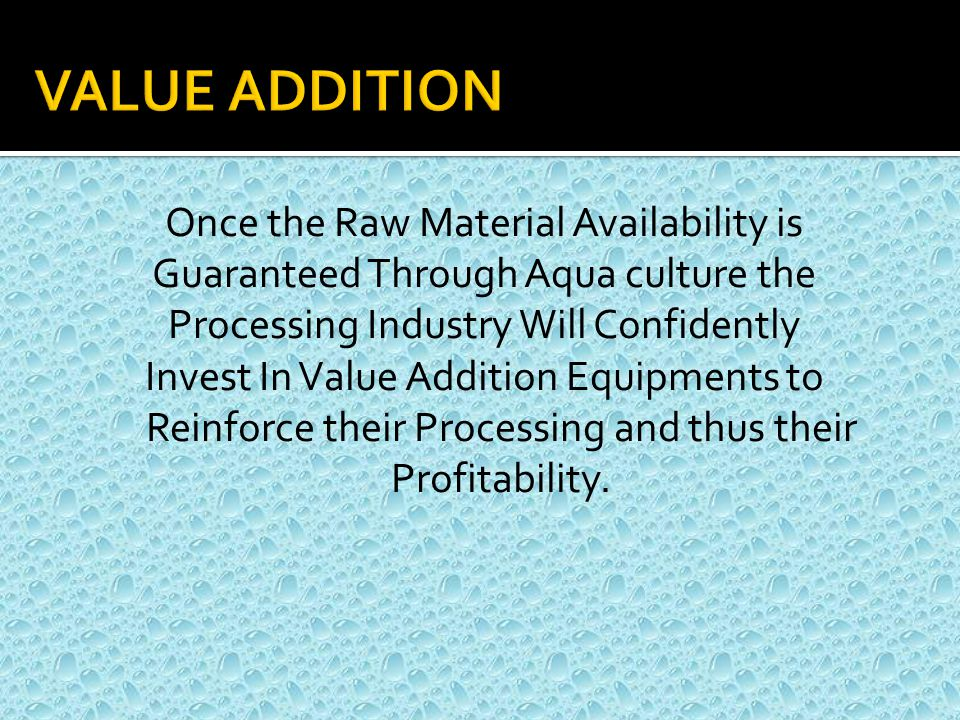 Once the Raw Material Availability is Guaranteed Through Aqua culture the Processing Industry Will Confidently Invest In Value Addition Equipments to Reinforce their Processing and thus their Profitability.
