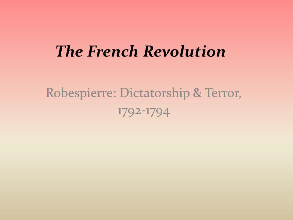 The French Revolution Robespierre: Dictatorship & Terror, 1792-1794