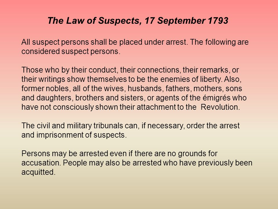 The Law of Suspects, 17 September 1793 All suspect persons shall be placed under arrest. The following are considered suspect persons. Those who by th