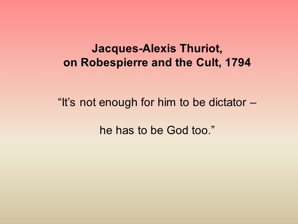 """Jacques-Alexis Thuriot, on Robespierre and the Cult, 1794 """"It's not enough for him to be dictator – he has to be God too."""""""