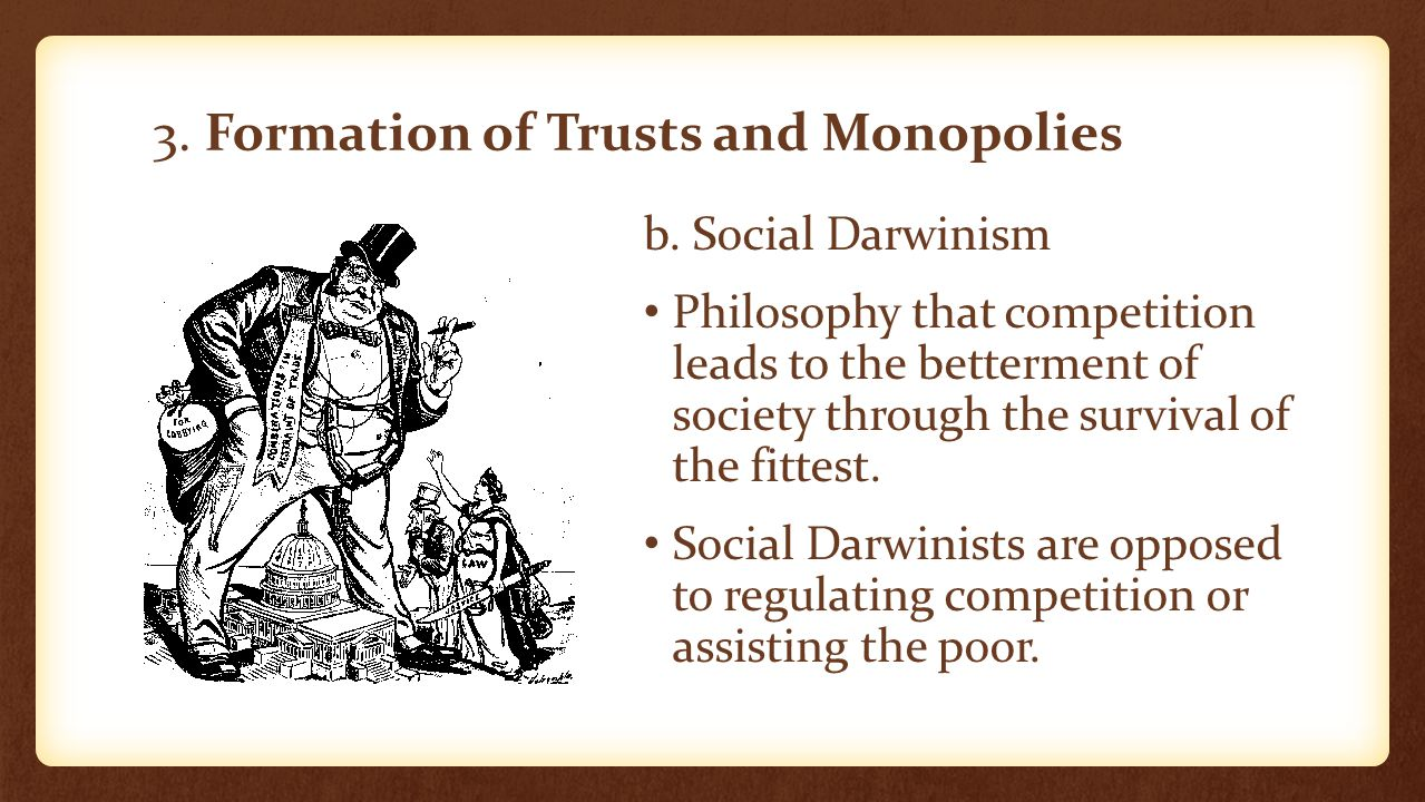 3. Formation of Trusts and Monopolies b. Social Darwinism Philosophy that competition leads to the betterment of society through the survival of the f