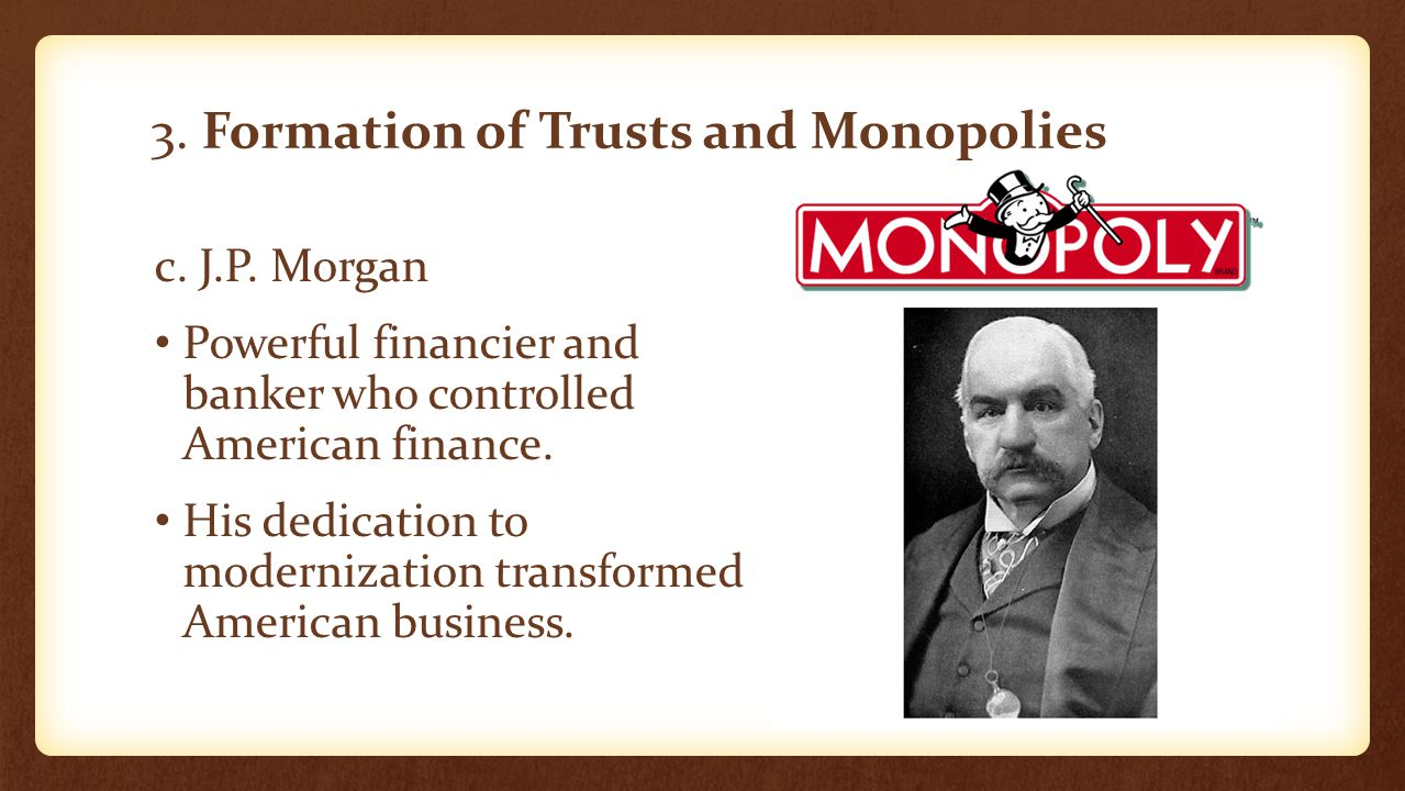 3. Formation of Trusts and Monopolies c. J.P. Morgan Powerful financier and banker who controlled American finance. His dedication to modernization tr