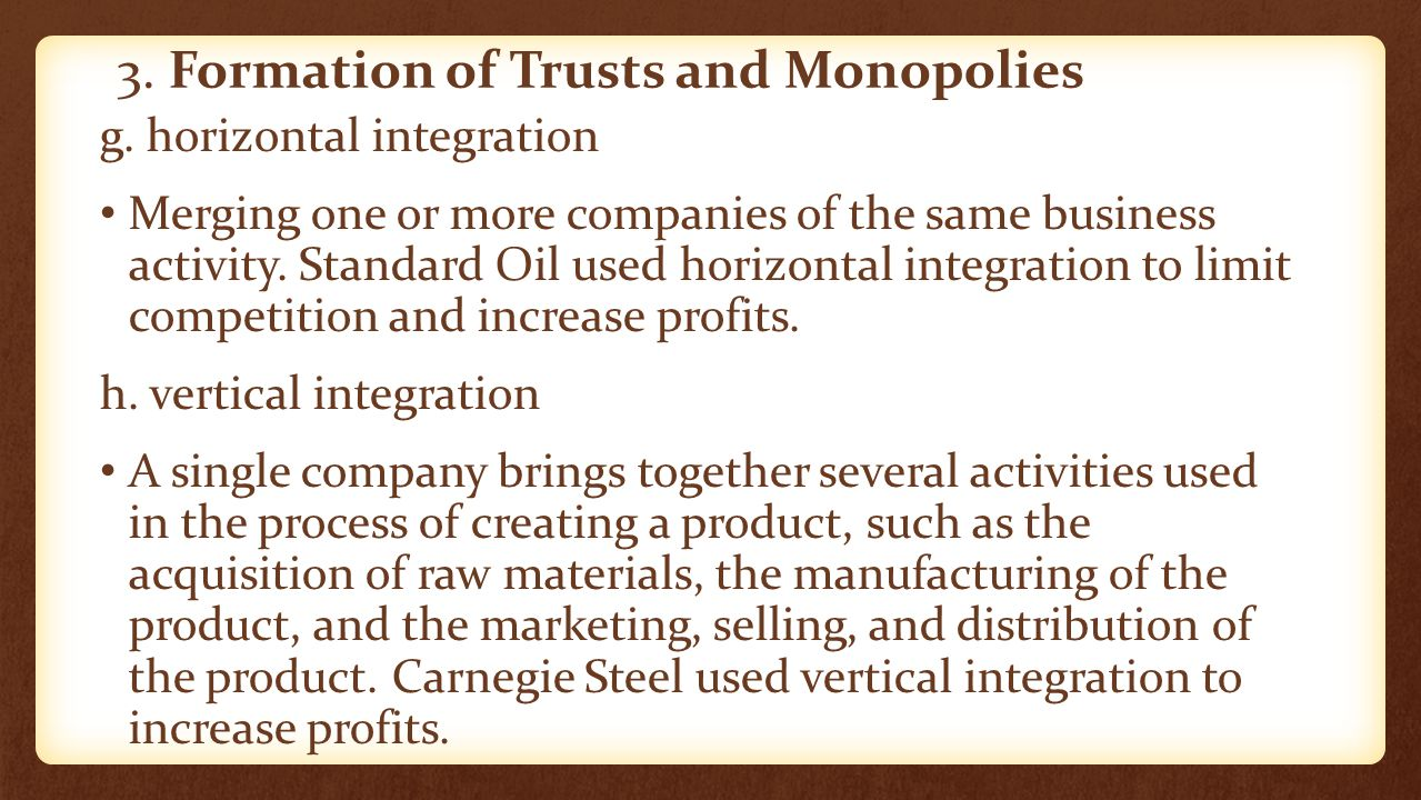 3. Formation of Trusts and Monopolies g. horizontal integration Merging one or more companies of the same business activity. Standard Oil used horizon