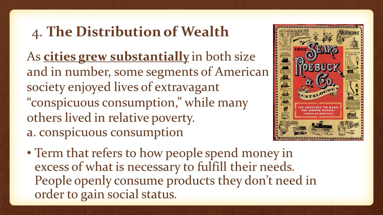 4. The Distribution of Wealth a. conspicuous consumption Term that refers to how people spend money in excess of what is necessary to fulfill their ne