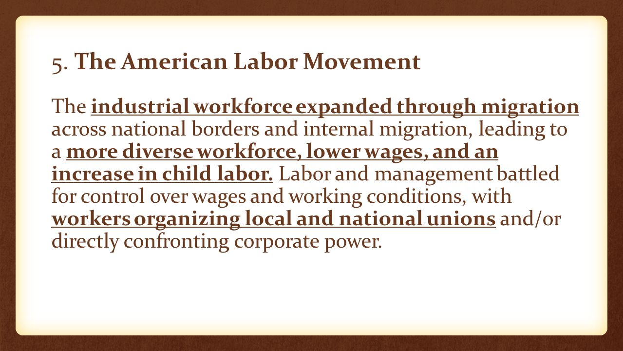 5. The American Labor Movement The industrial workforce expanded through migration across national borders and internal migration, leading to a more d