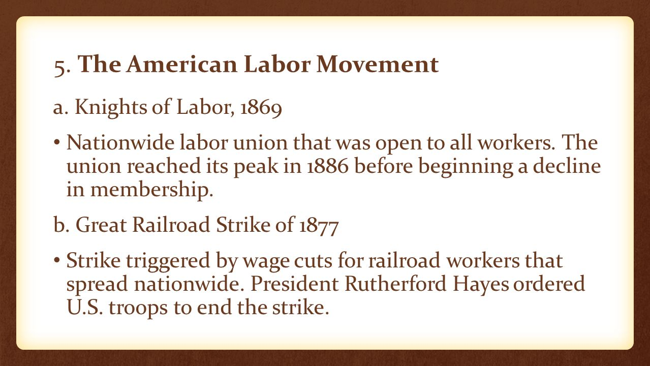 5. The American Labor Movement a. Knights of Labor, 1869 Nationwide labor union that was open to all workers. The union reached its peak in 1886 befor