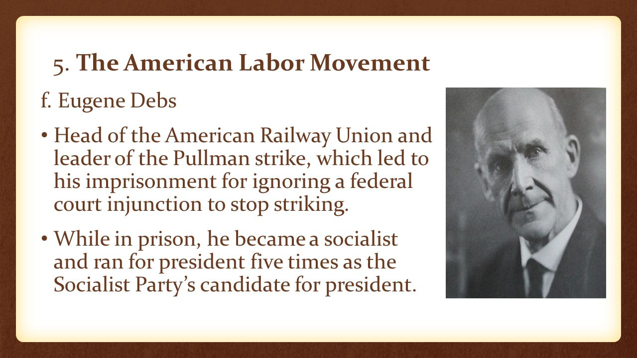5. The American Labor Movement f. Eugene Debs Head of the American Railway Union and leader of the Pullman strike, which led to his imprisonment for i