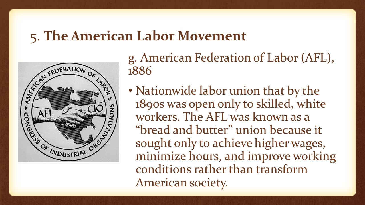 5. The American Labor Movement g. American Federation of Labor (AFL), 1886 Nationwide labor union that by the 1890s was open only to skilled, white wo