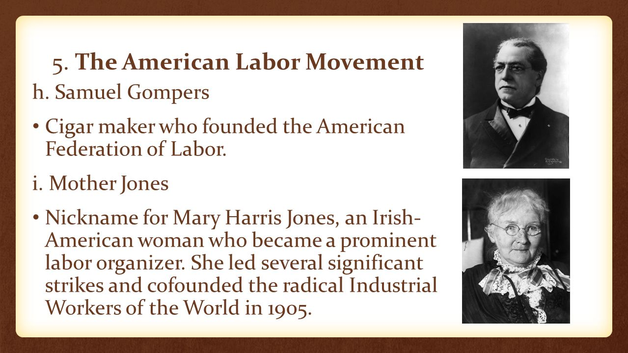 5. The American Labor Movement h. Samuel Gompers Cigar maker who founded the American Federation of Labor. i. Mother Jones Nickname for Mary Harris Jo