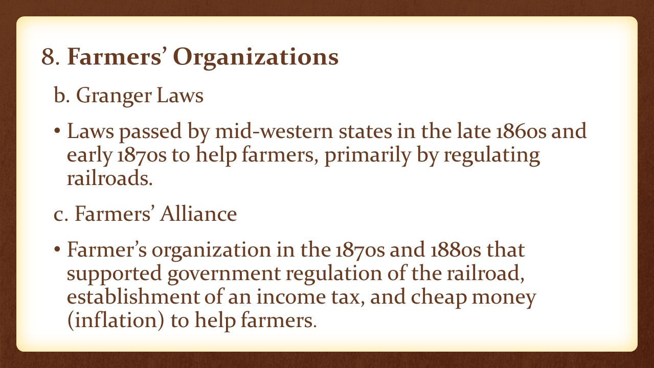 8. Farmers' Organizations b. Granger Laws Laws passed by mid-western states in the late 1860s and early 1870s to help farmers, primarily by regulating