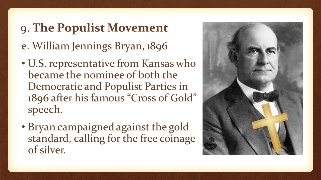 9. The Populist Movement e. William Jennings Bryan, 1896 U.S. representative from Kansas who became the nominee of both the Democratic and Populist Pa
