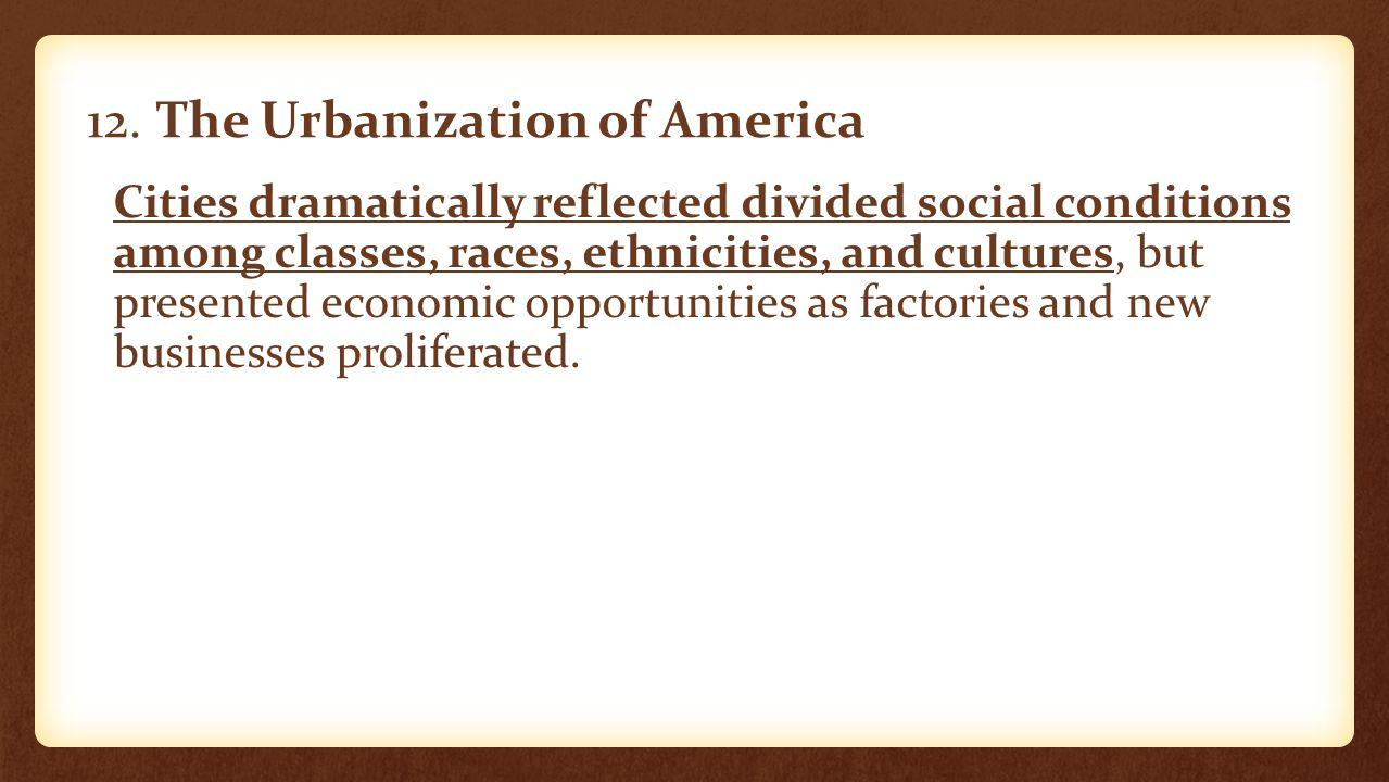 12. The Urbanization of America Cities dramatically reflected divided social conditions among classes, races, ethnicities, and cultures, but presented
