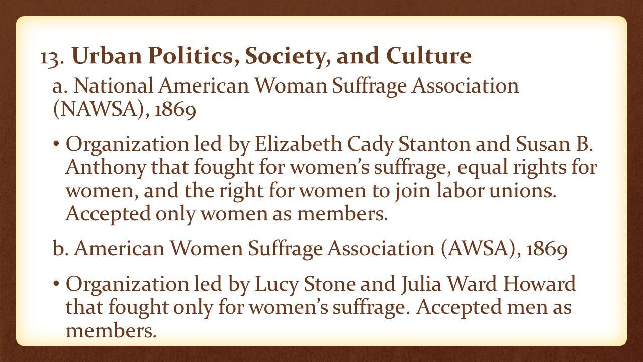 13. Urban Politics, Society, and Culture a. National American Woman Suffrage Association (NAWSA), 1869 Organization led by Elizabeth Cady Stanton and