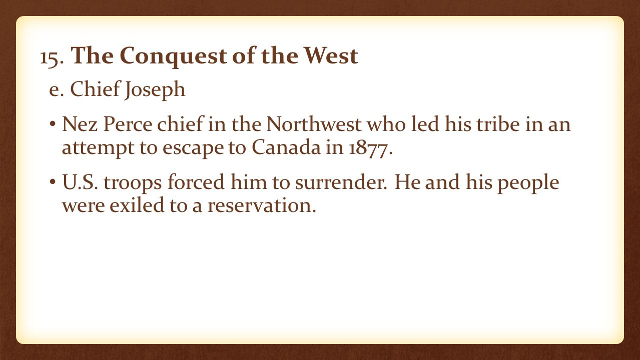 15. The Conquest of the West e. Chief Joseph Nez Perce chief in the Northwest who led his tribe in an attempt to escape to Canada in 1877. U.S. troops