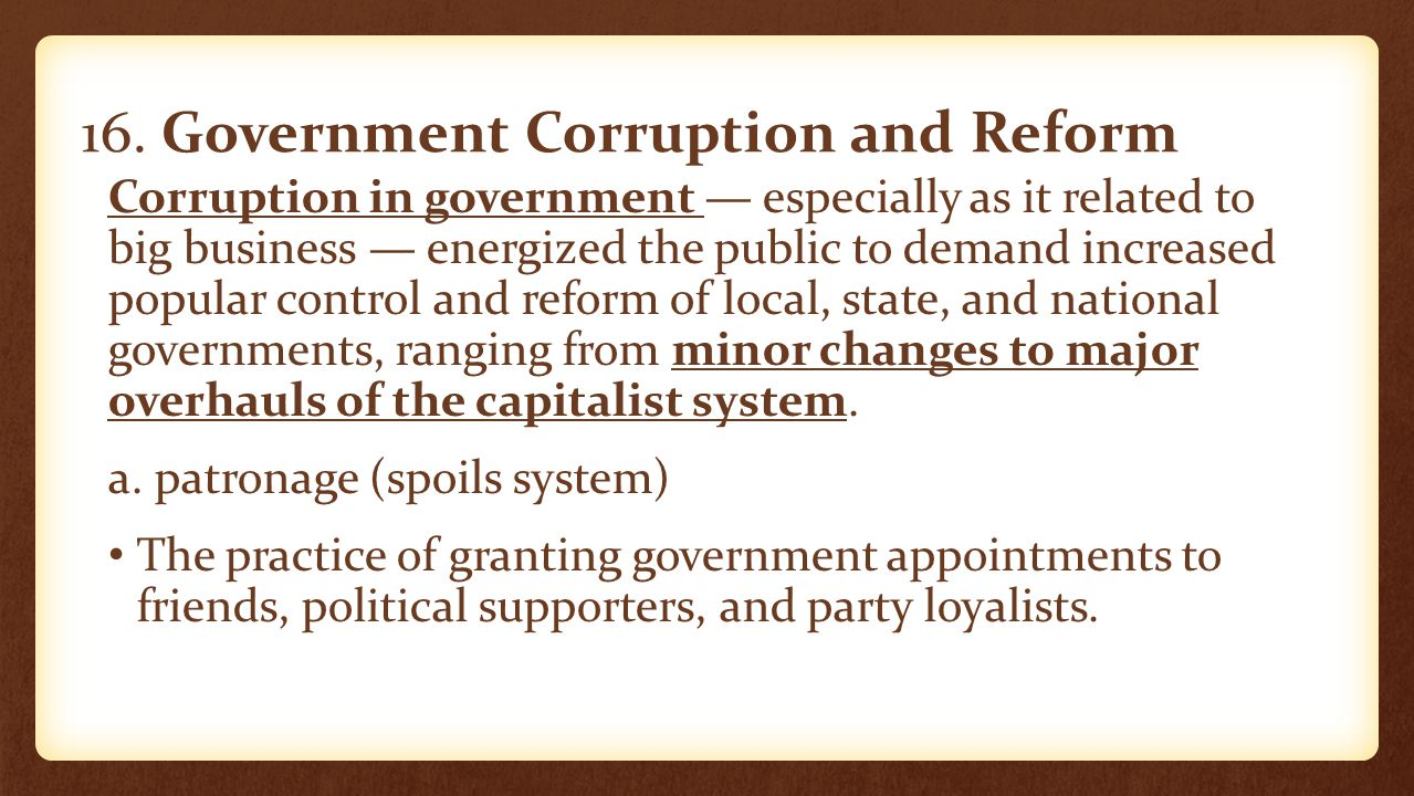 16. Government Corruption and Reform Corruption in government — especially as it related to big business — energized the public to demand increased po