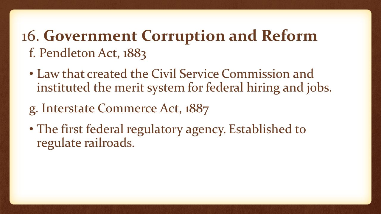 16. Government Corruption and Reform f. Pendleton Act, 1883 Law that created the Civil Service Commission and instituted the merit system for federal