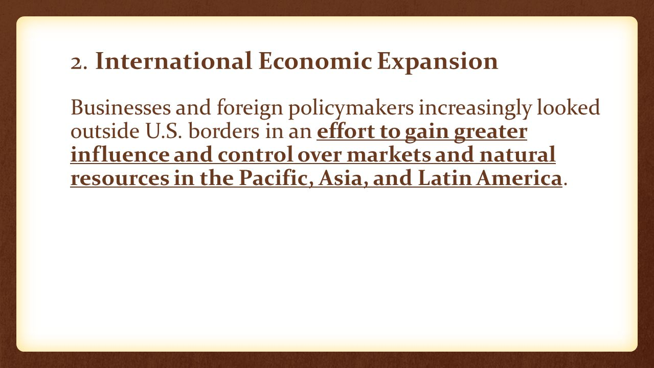 2. International Economic Expansion Businesses and foreign policymakers increasingly looked outside U.S. borders in an effort to gain greater influenc