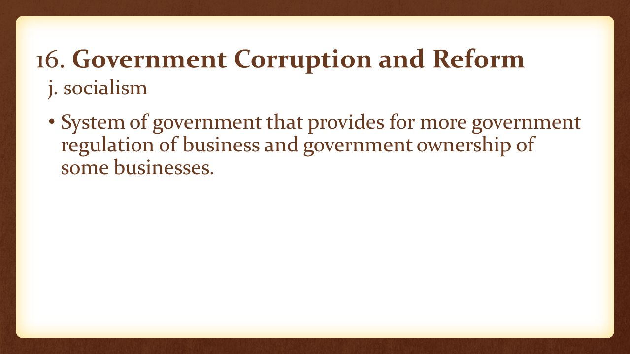 16. Government Corruption and Reform j. socialism System of government that provides for more government regulation of business and government ownersh