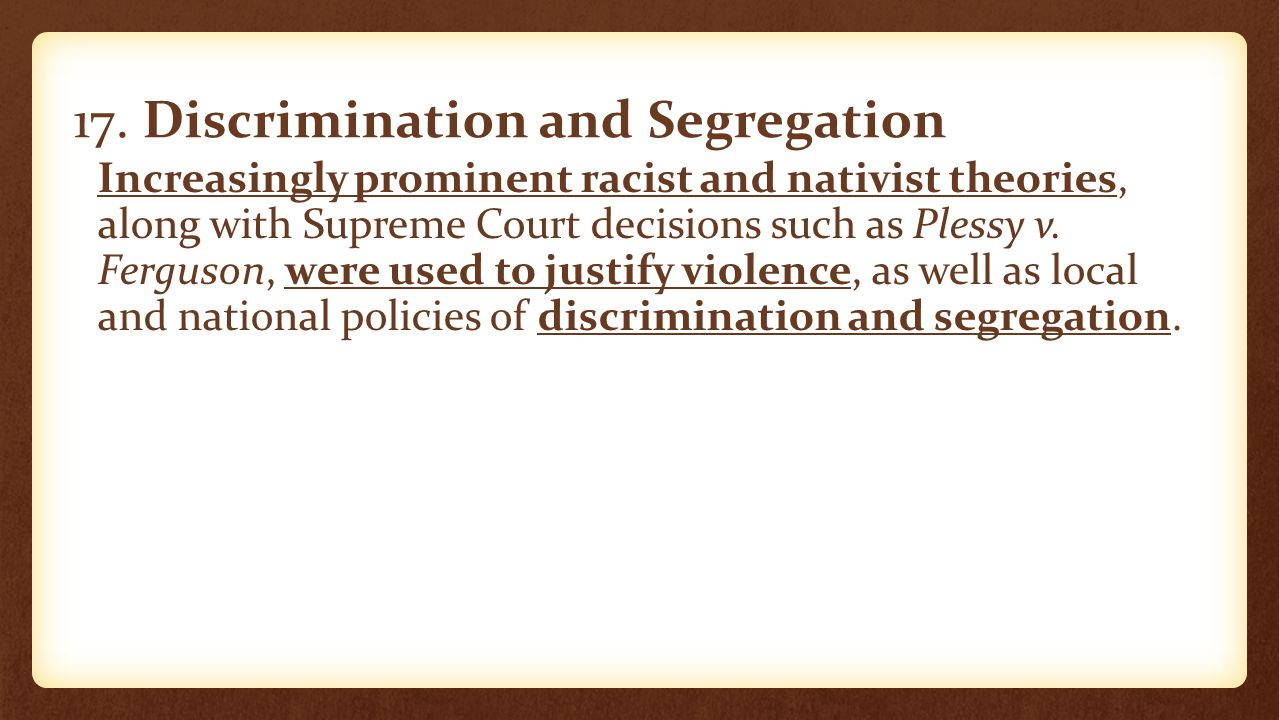 17. Discrimination and Segregation Increasingly prominent racist and nativist theories, along with Supreme Court decisions such as Plessy v. Ferguson,
