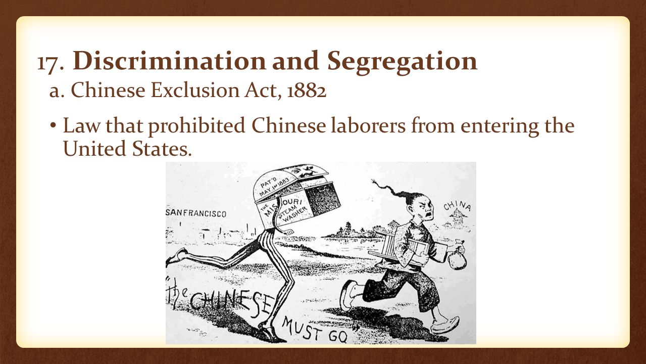 17. Discrimination and Segregation a. Chinese Exclusion Act, 1882 Law that prohibited Chinese laborers from entering the United States.