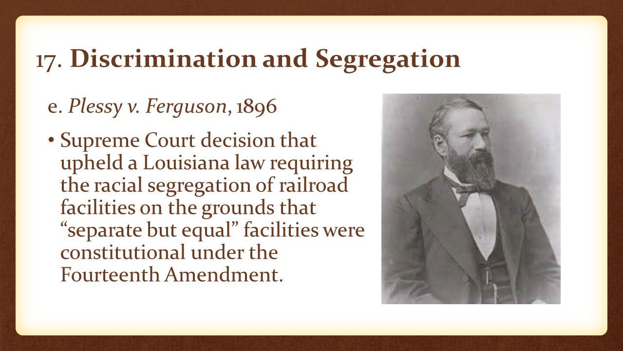 17. Discrimination and Segregation e. Plessy v. Ferguson, 1896 Supreme Court decision that upheld a Louisiana law requiring the racial segregation of