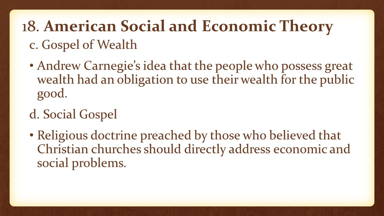 18. American Social and Economic Theory c. Gospel of Wealth Andrew Carnegie's idea that the people who possess great wealth had an obligation to use t