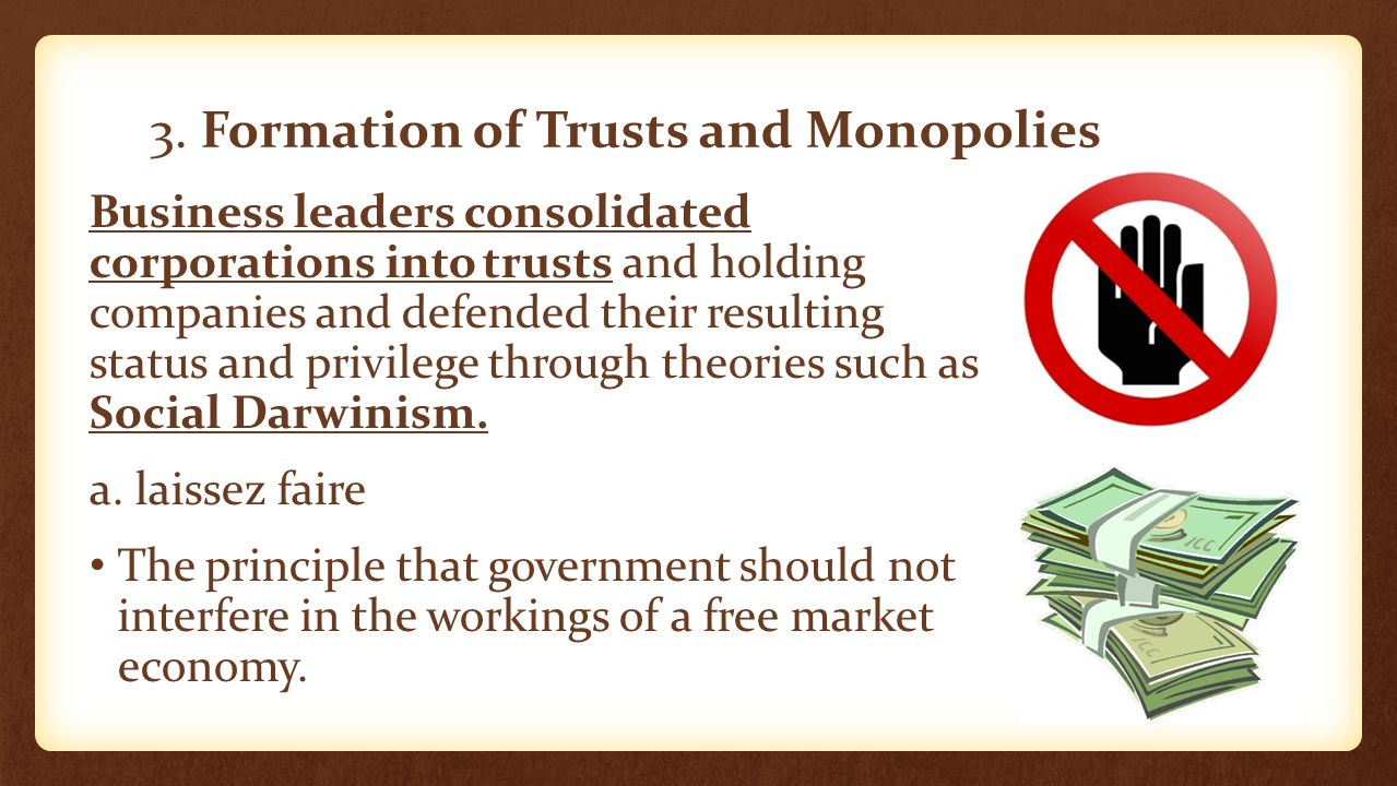 3. Formation of Trusts and Monopolies Business leaders consolidated corporations into trusts and holding companies and defended their resulting status