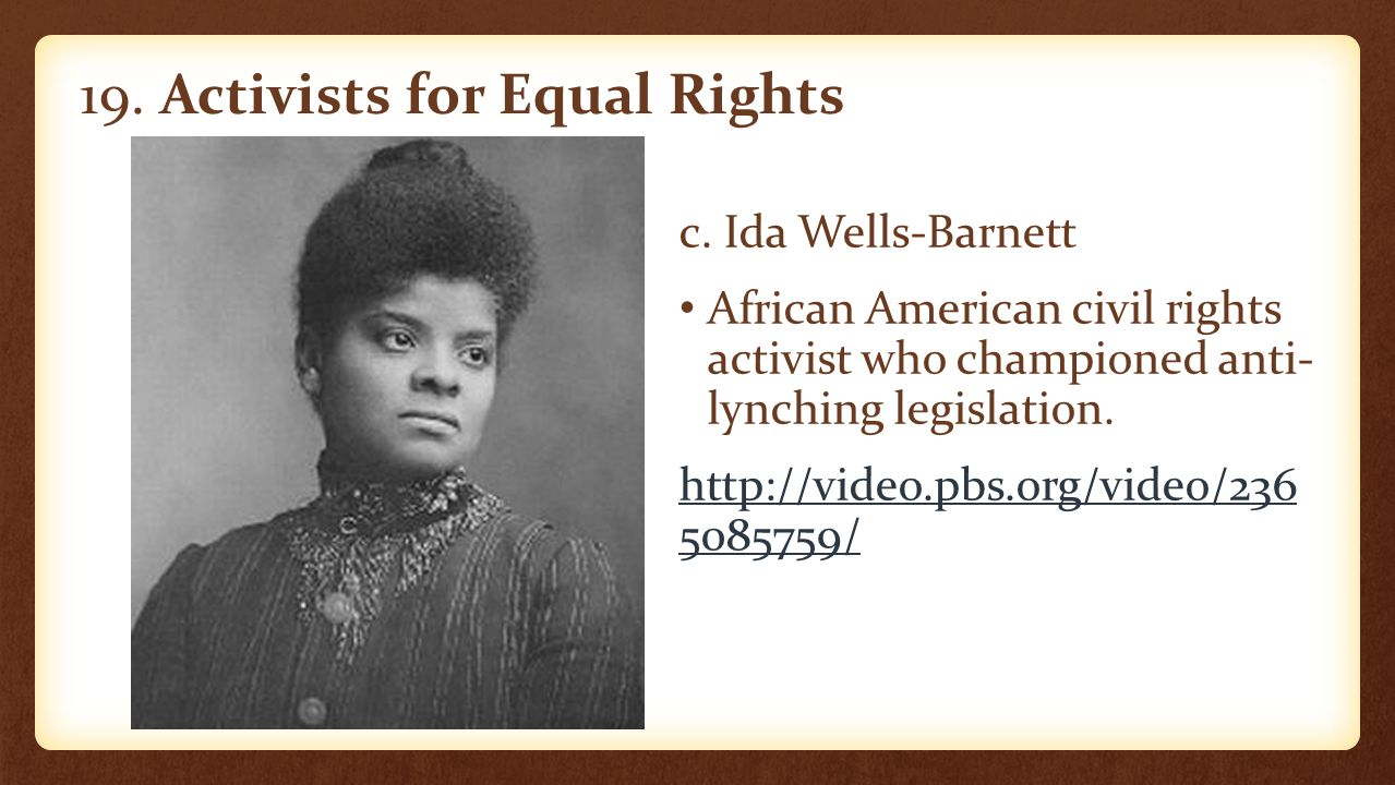 19. Activists for Equal Rights c. Ida Wells-Barnett African American civil rights activist who championed anti- lynching legislation. http://video.pbs