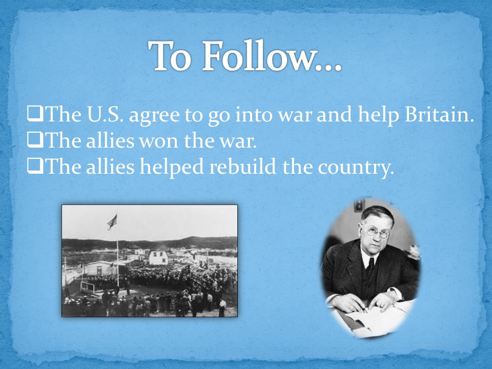  The U.S. agree to go into war and help Britain.  The allies won the war.  The allies helped rebuild the country.