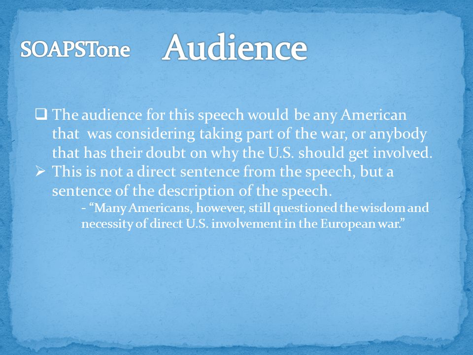  The audience for this speech would be any American that was considering taking part of the war, or anybody that has their doubt on why the U.S.