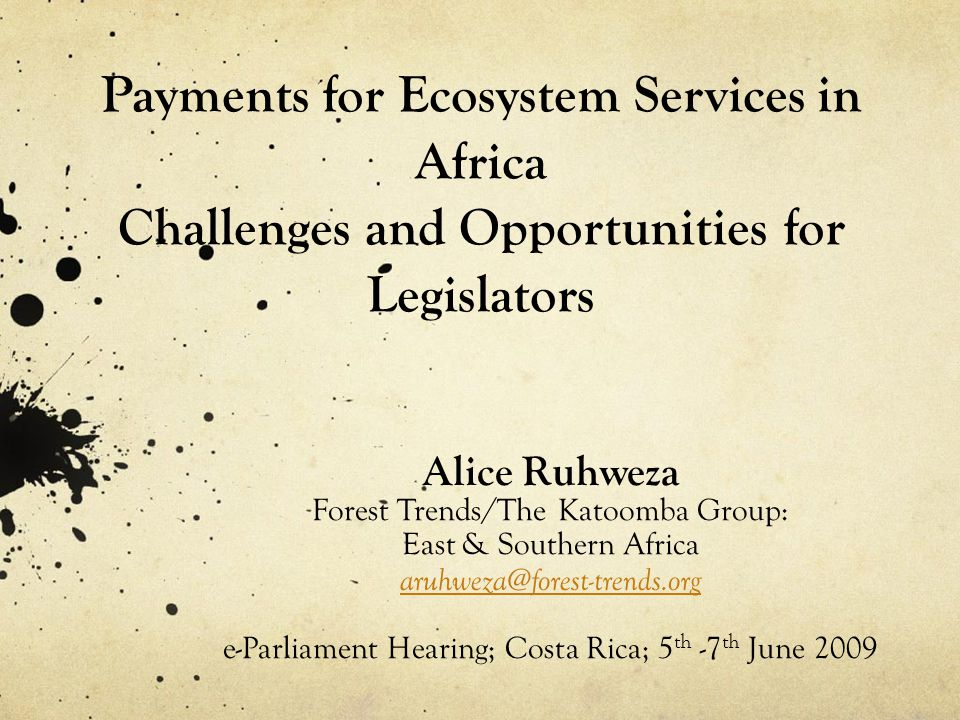 Payments for Ecosystem Services in Africa Challenges and Opportunities for Legislators Alice Ruhweza Forest Trends/The Katoomba Group: East & Southern