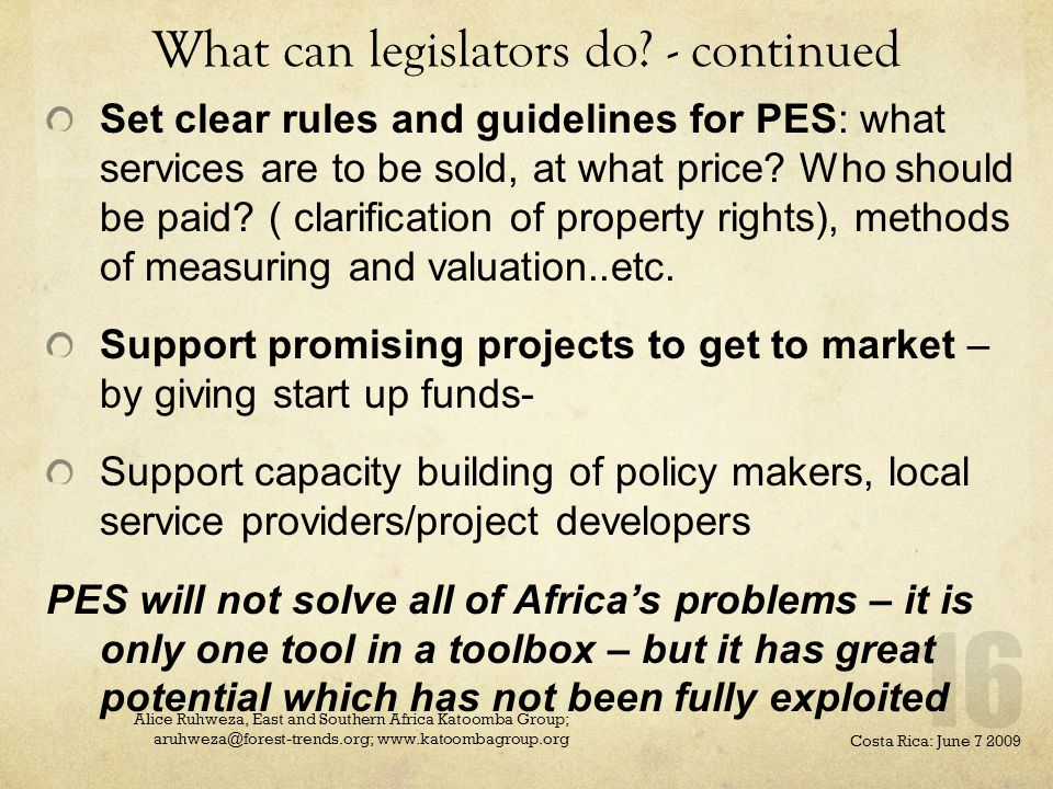 What can legislators do? - continued Set clear rules and guidelines for PES: what services are to be sold, at what price? Who should be paid? ( clarif