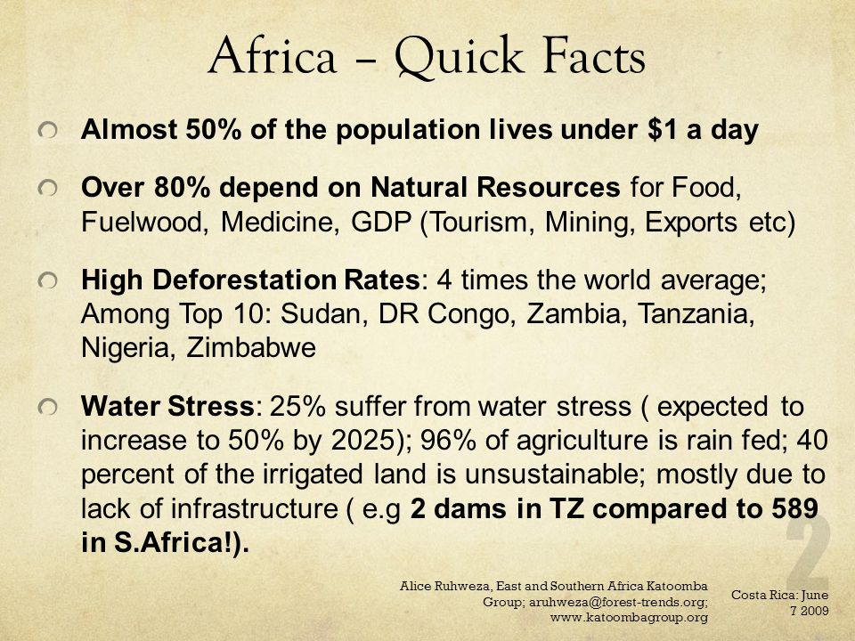 Africa – Quick Facts Almost 50% of the population lives under $1 a day Over 80% depend on Natural Resources for Food, Fuelwood, Medicine, GDP (Tourism, Mining, Exports etc) High Deforestation Rates: 4 times the world average; Among Top 10: Sudan, DR Congo, Zambia, Tanzania, Nigeria, Zimbabwe Water Stress: 25% suffer from water stress ( expected to increase to 50% by 2025); 96% of agriculture is rain fed; 40 percent of the irrigated land is unsustainable; mostly due to lack of infrastructure ( e.g 2 dams in TZ compared to 589 in S.Africa!).