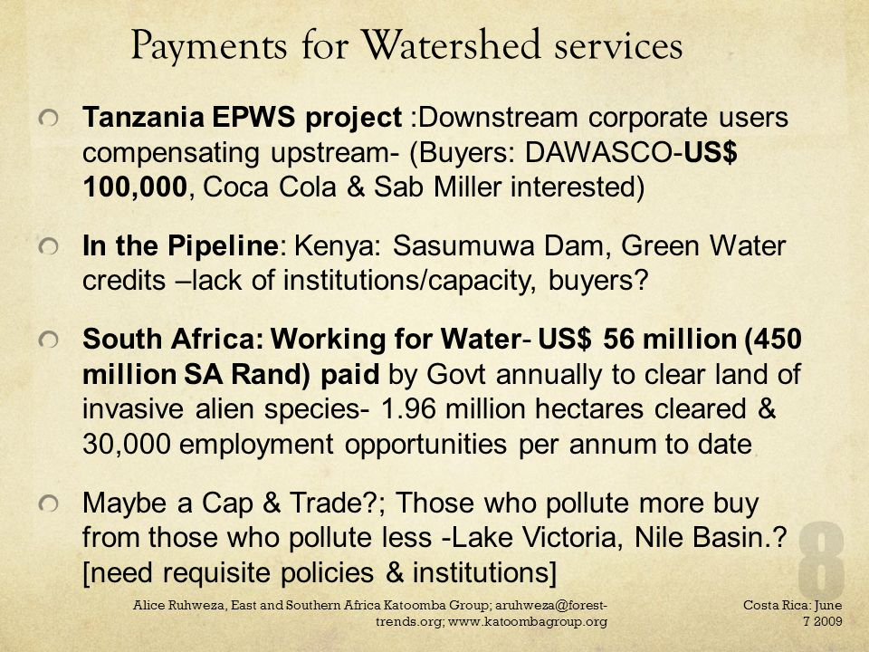 Payments for Watershed services Tanzania EPWS project :Downstream corporate users compensating upstream- (Buyers: DAWASCO-US$ 100,000, Coca Cola & Sab Miller interested) In the Pipeline: Kenya: Sasumuwa Dam, Green Water credits –lack of institutions/capacity, buyers.