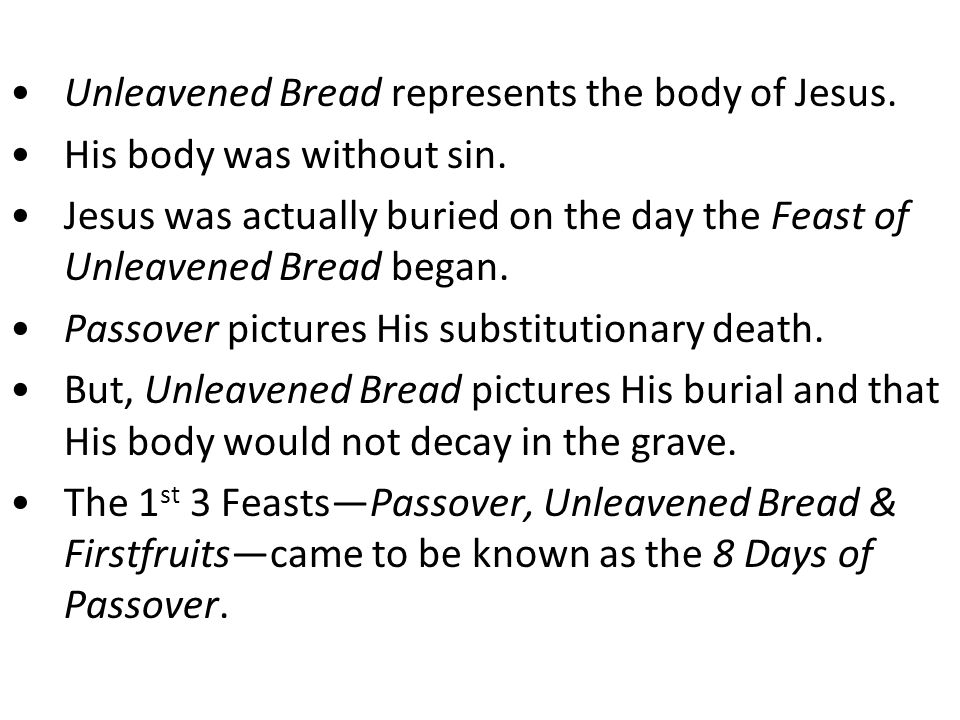 Unleavened Bread represents the body of Jesus. His body was without sin.