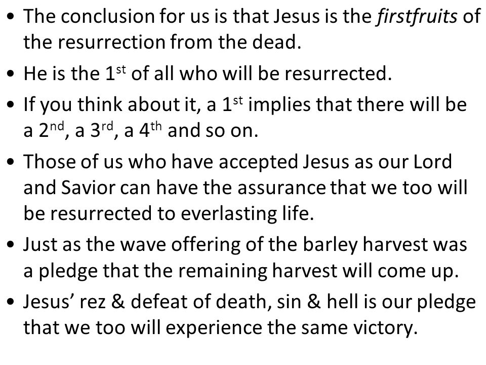 The conclusion for us is that Jesus is the firstfruits of the resurrection from the dead.