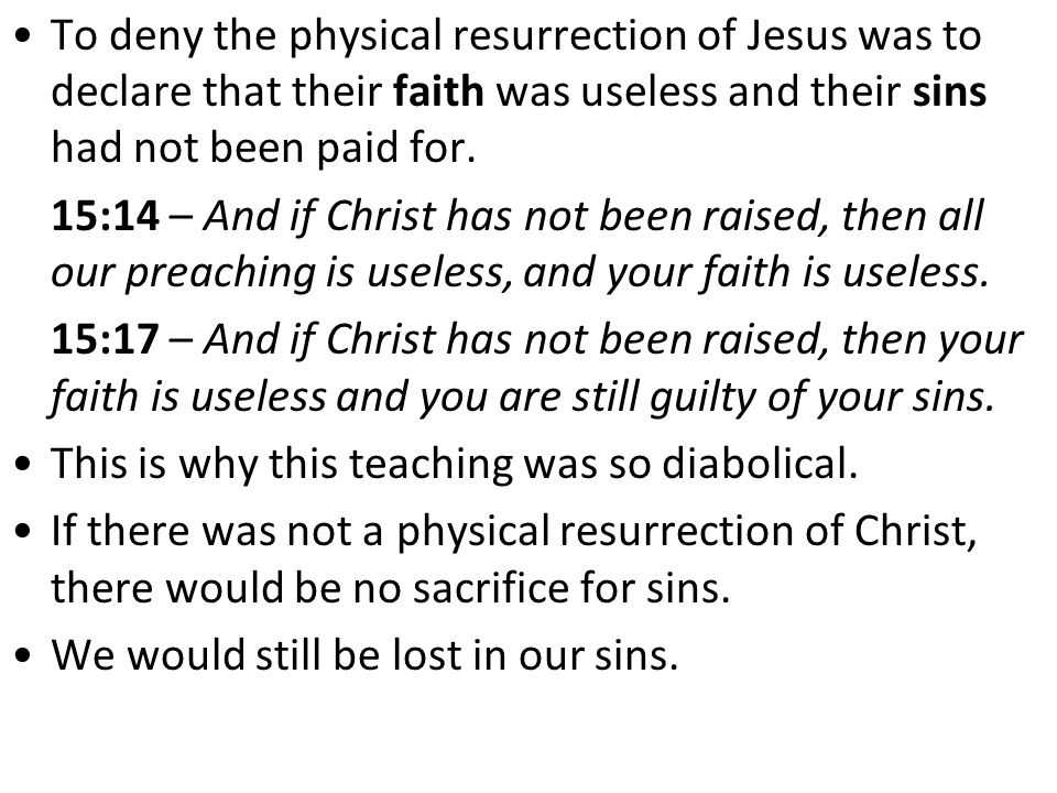 To deny the physical resurrection of Jesus was to declare that their faith was useless and their sins had not been paid for.