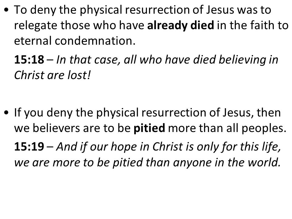 To deny the physical resurrection of Jesus was to relegate those who have already died in the faith to eternal condemnation.