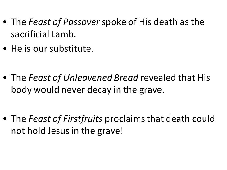 The Feast of Passover spoke of His death as the sacrificial Lamb.