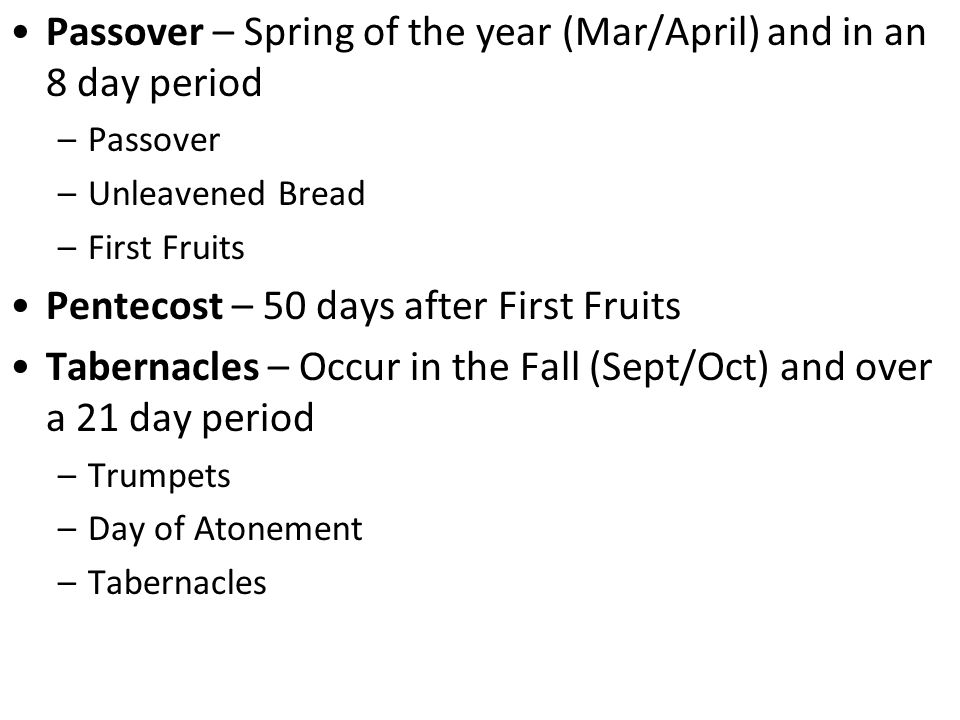 Passover – Spring of the year (Mar/April) and in an 8 day period –Passover –Unleavened Bread –First Fruits Pentecost – 50 days after First Fruits Tabernacles – Occur in the Fall (Sept/Oct) and over a 21 day period –Trumpets –Day of Atonement –Tabernacles