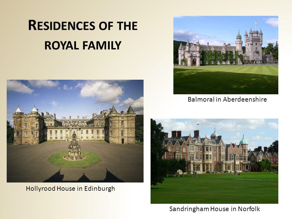 R ESIDENCES OF THE ROYAL FAMILY Hollyrood House in Edinburgh Balmoral in Aberdeenshire Sandringham House in Norfolk