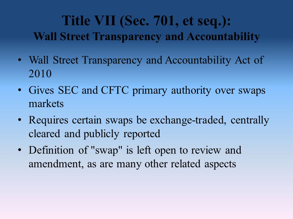 Title VII (Sec. 701, et seq.): Wall Street Transparency and Accountability Wall Street Transparency and Accountability Act of 2010 Gives SEC and CFTC