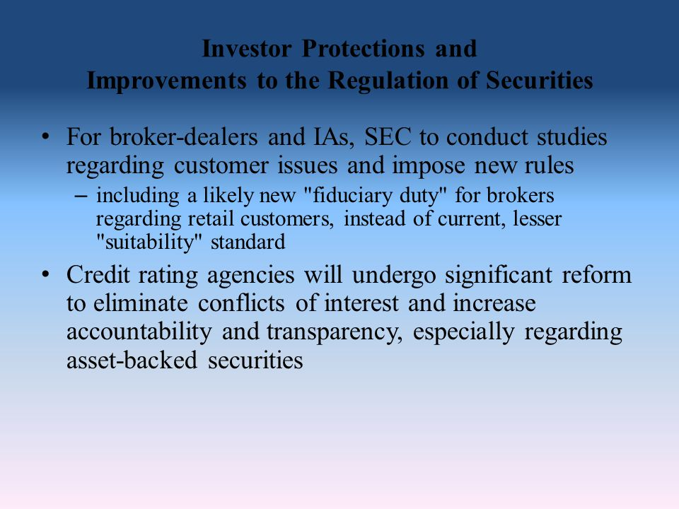 Investor Protections and Improvements to the Regulation of Securities For broker-dealers and IAs, SEC to conduct studies regarding customer issues and impose new rules – including a likely new fiduciary duty for brokers regarding retail customers, instead of current, lesser suitability standard Credit rating agencies will undergo significant reform to eliminate conflicts of interest and increase accountability and transparency, especially regarding asset-backed securities