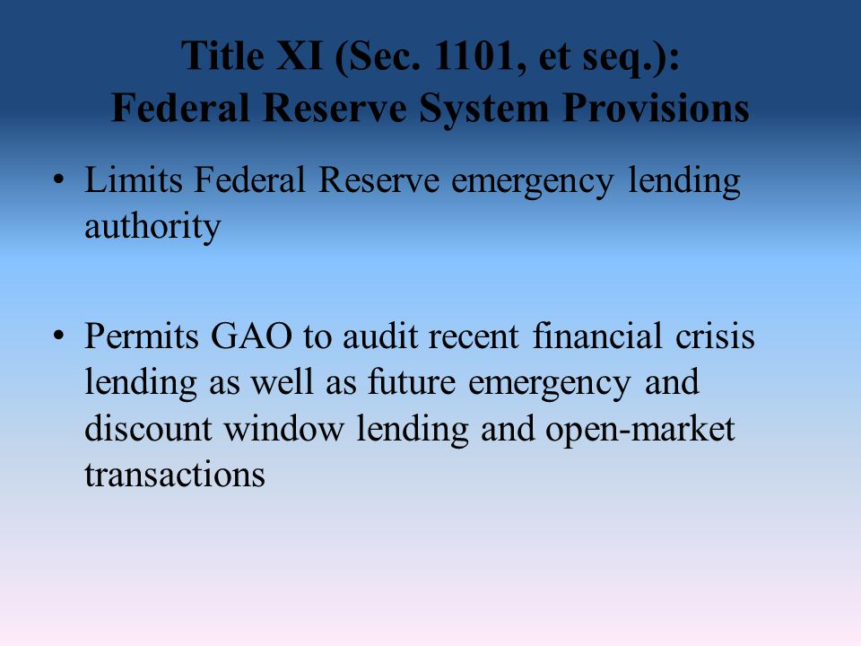 Title XI (Sec. 1101, et seq.): Federal Reserve System Provisions Limits Federal Reserve emergency lending authority Permits GAO to audit recent financ