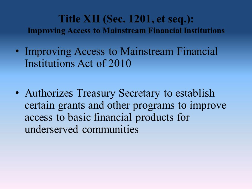 Title XII (Sec. 1201, et seq.): Improving Access to Mainstream Financial Institutions Improving Access to Mainstream Financial Institutions Act of 201