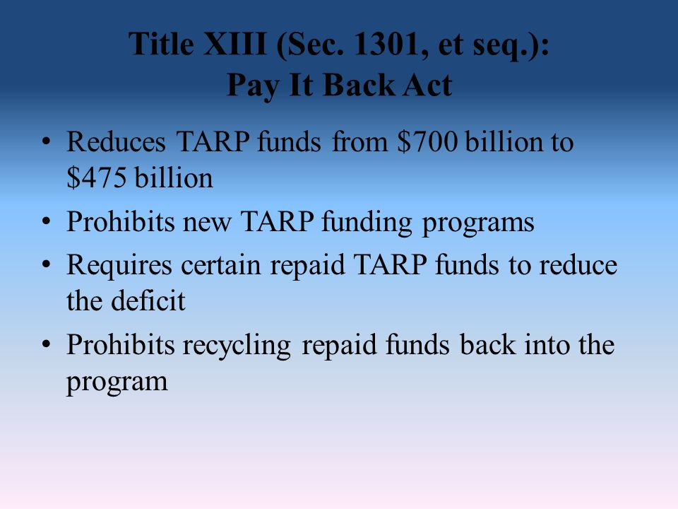 Title XIII (Sec. 1301, et seq.): Pay It Back Act Reduces TARP funds from $700 billion to $475 billion Prohibits new TARP funding programs Requires cer