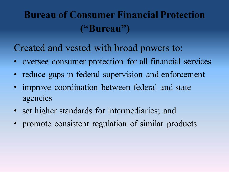 Bureau of Consumer Financial Protection ( Bureau ) Created and vested with broad powers to: oversee consumer protection for all financial services reduce gaps in federal supervision and enforcement improve coordination between federal and state agencies set higher standards for intermediaries; and promote consistent regulation of similar products