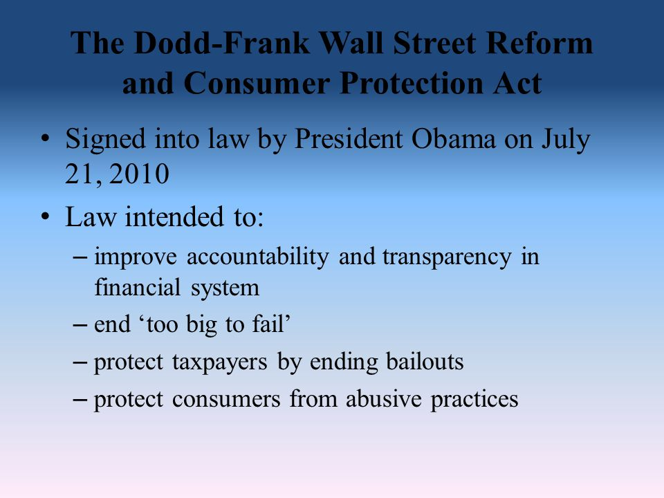 The Dodd-Frank Wall Street Reform and Consumer Protection Act Signed into law by President Obama on July 21, 2010 Law intended to: – improve accountab