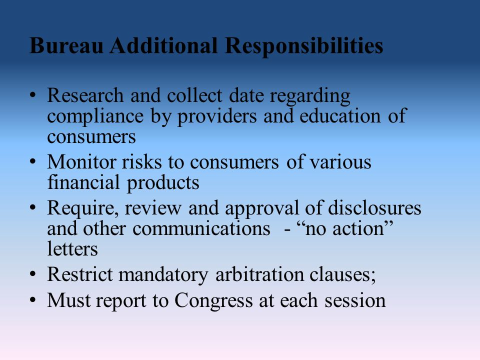 Bureau Additional Responsibilities Research and collect date regarding compliance by providers and education of consumers Monitor risks to consumers of various financial products Require, review and approval of disclosures and other communications - no action letters Restrict mandatory arbitration clauses; Must report to Congress at each session