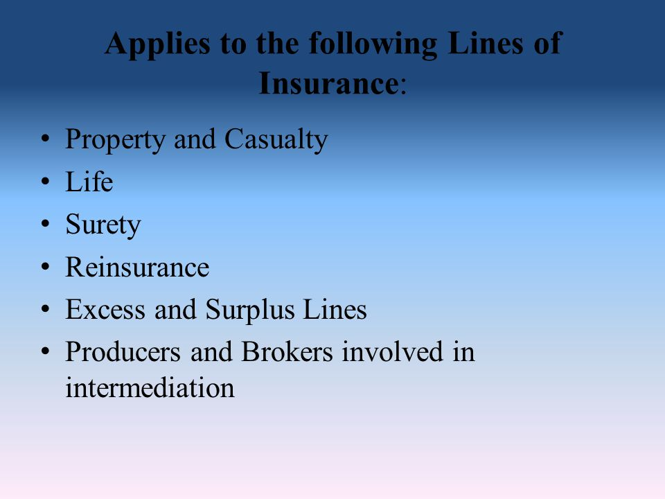 Applies to the following Lines of Insurance: Property and Casualty Life Surety Reinsurance Excess and Surplus Lines Producers and Brokers involved in